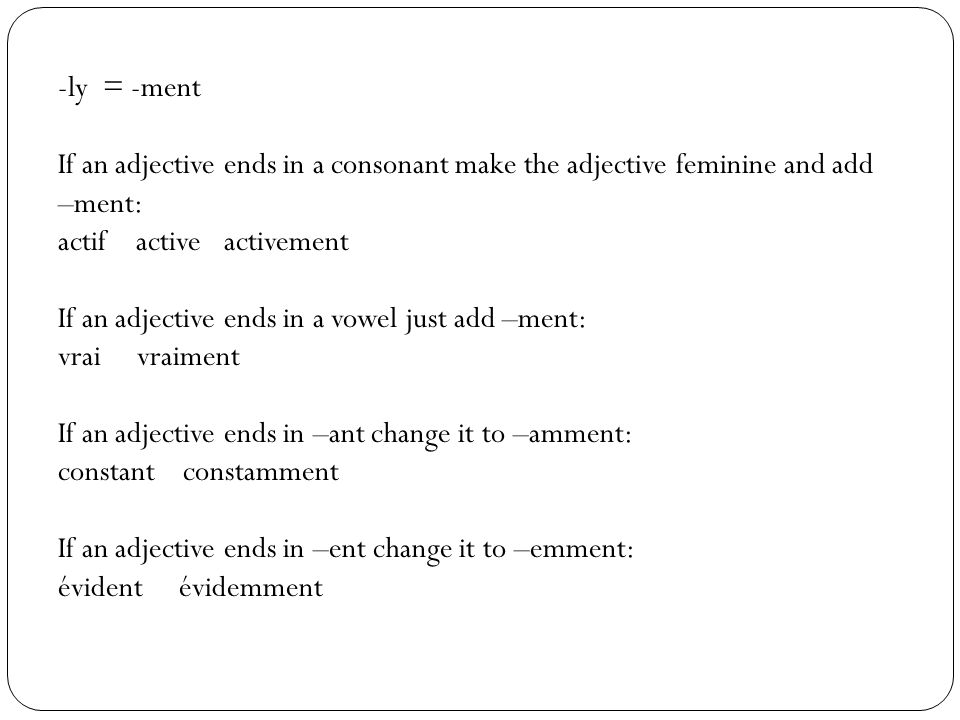 -ly = -ment If an adjective ends in a consonant make the adjective feminine and add –ment: actif active activement If an adjective ends in a vowel jus