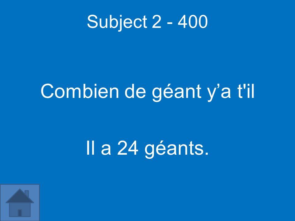 Subject 2 - 400 Combien de géant ya t'il Il a 24 géants.