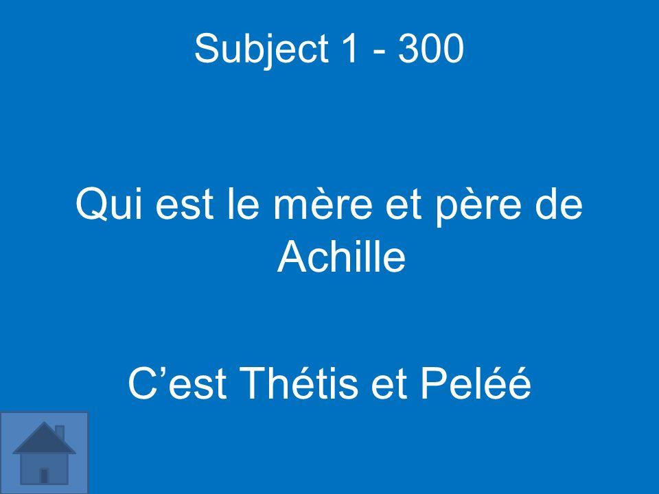 Subject 1 - 300 Qui est le mère et père de Achille Cest Thétis et Peléé