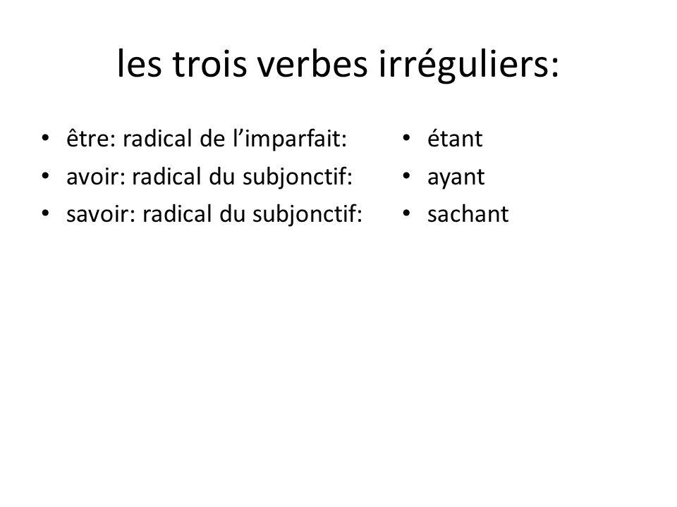 les trois verbes irréguliers: être: radical de limparfait: avoir: radical du subjonctif: savoir: radical du subjonctif: étant ayant sachant