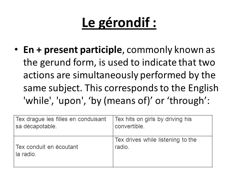 Le gérondif : En + present participle, commonly known as the gerund form, is used to indicate that two actions are simultaneously performed by the sam