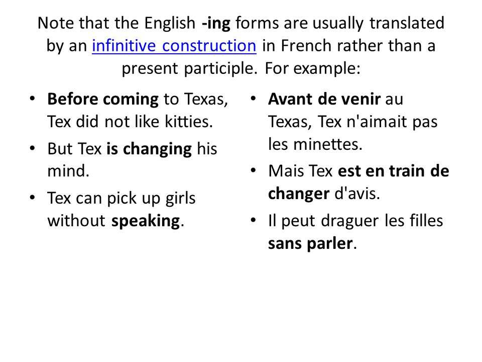 Note that the English -ing forms are usually translated by an infinitive construction in French rather than a present participle. For example:infiniti