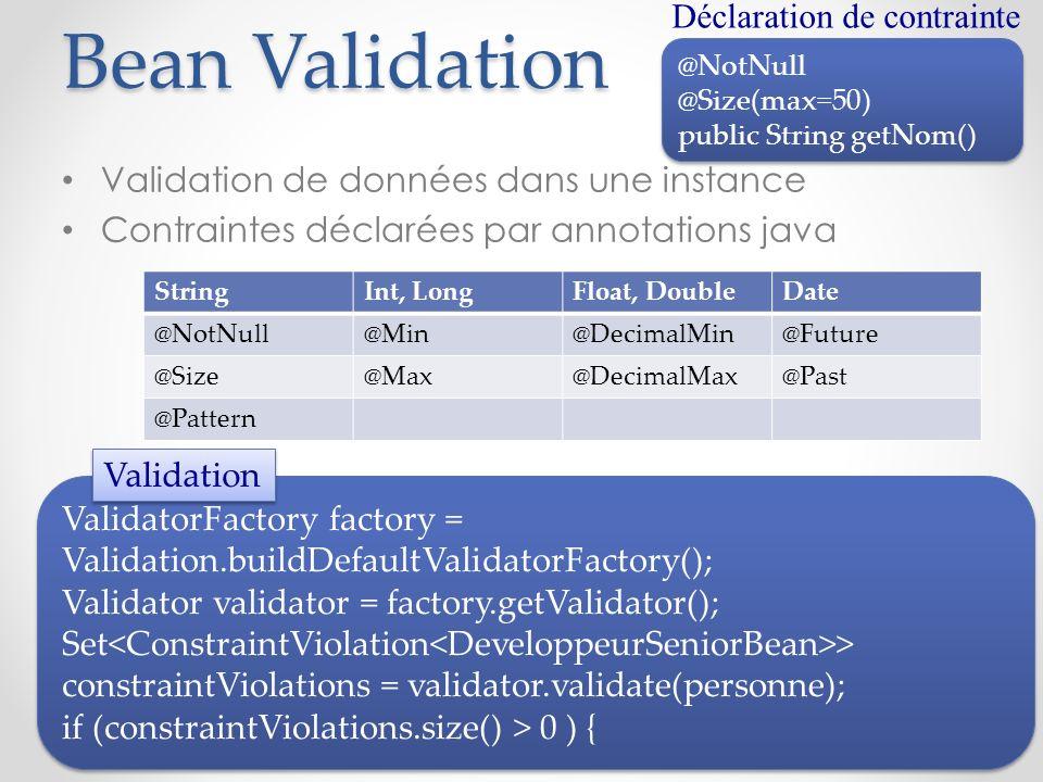 Bean Validation Validation de données dans une instance Contraintes déclarées par annotations java @NotNull @Size(max=50) public String getNom() @NotN