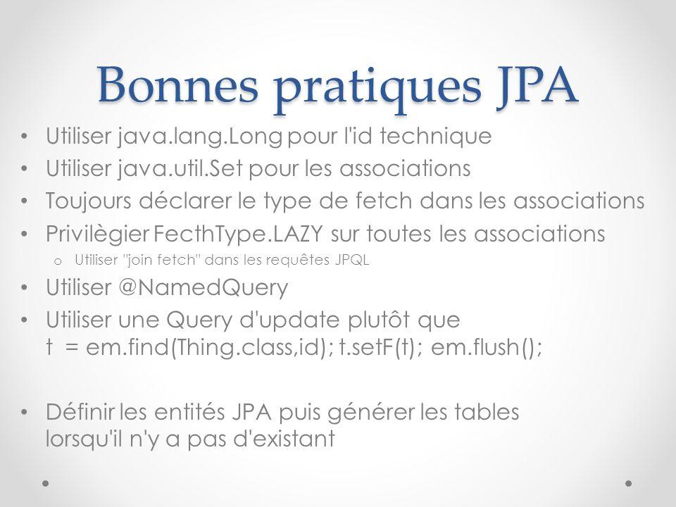 Bonnes pratiques JPA Utiliser java.lang.Long pour l'id technique Utiliser java.util.Set pour les associations Toujours déclarer le type de fetch dans