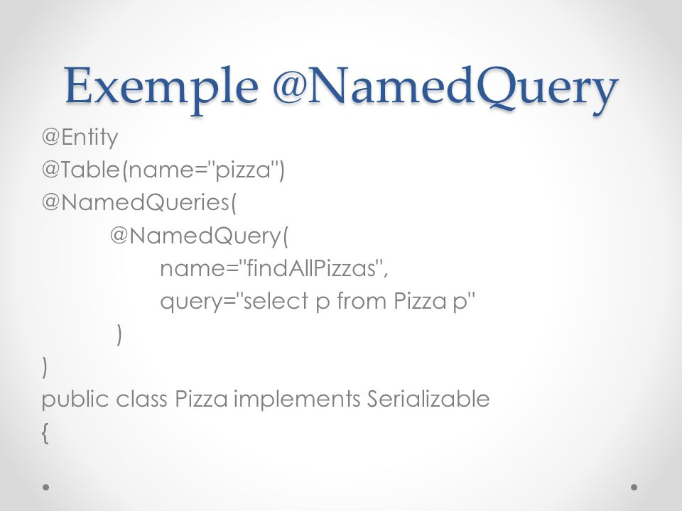 Exemple @NamedQuery @Entity @Table(name= pizza ) @NamedQueries( @NamedQuery( name= findAllPizzas , query= select p from Pizza p ) public class Pizza implements Serializable {