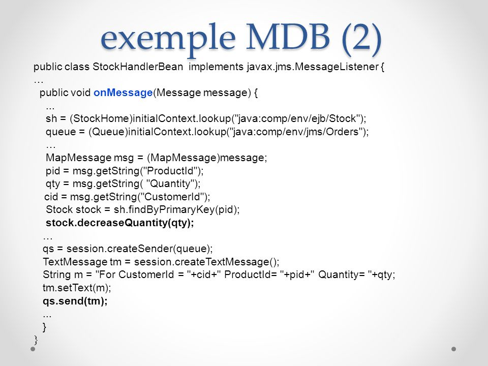 exemple MDB (2) public class StockHandlerBean implements javax.jms.MessageListener { … public void onMessage(Message message) {... sh = (StockHome)ini