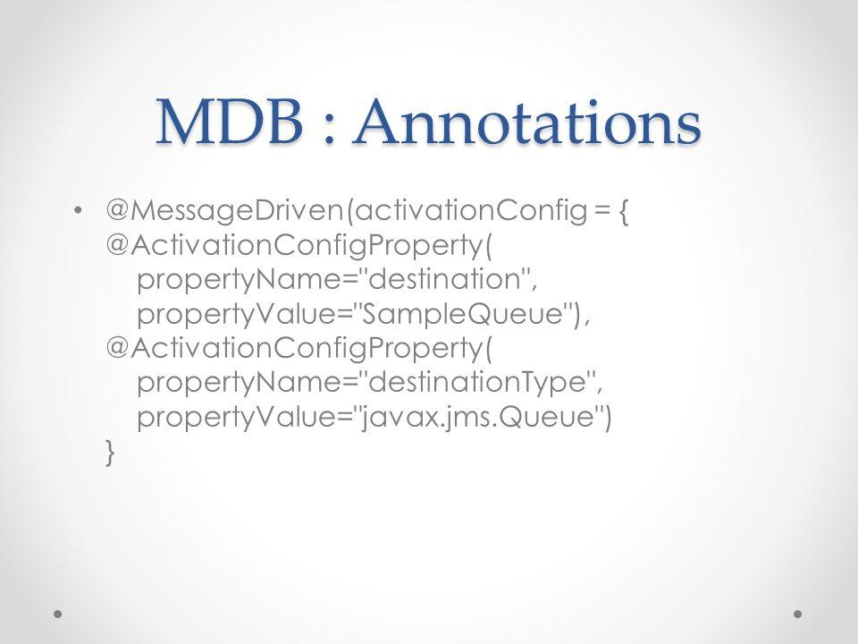MDB : Annotations @MessageDriven(activationConfig = { @ActivationConfigProperty( propertyName= destination , propertyValue= SampleQueue ), @ActivationConfigProperty( propertyName= destinationType , propertyValue= javax.jms.Queue ) }