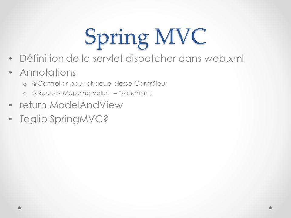 Spring MVC Définition de la servlet dispatcher dans web.xml Annotations o @Controller pour chaque classe Contrôleur o @RequestMapping(value =