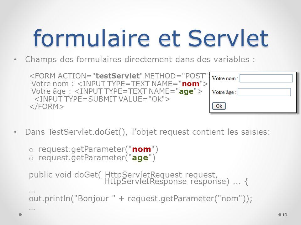 formulaire et Servlet Champs des formulaires directement dans des variables : Votre nom : Votre âge : Dans TestServlet.doGet(), lobjet request contien