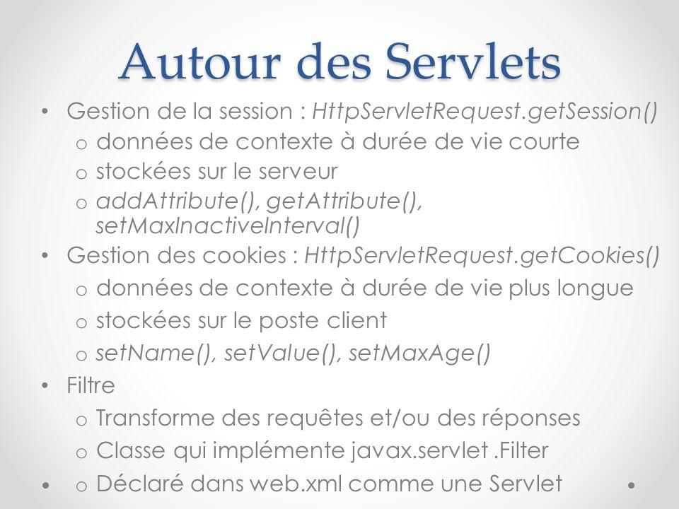 Autour des Servlets Gestion de la session : HttpServletRequest.getSession() o données de contexte à durée de vie courte o stockées sur le serveur o ad