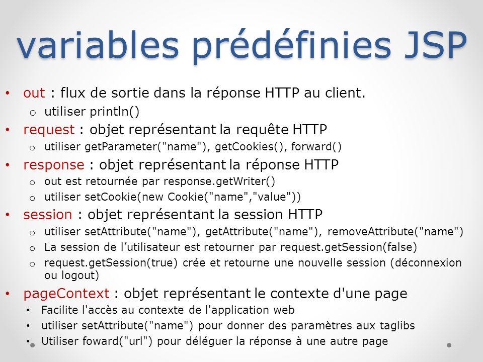 variables prédéfinies JSP out : flux de sortie dans la réponse HTTP au client. o utiliser println() request : objet représentant la requête HTTP o uti