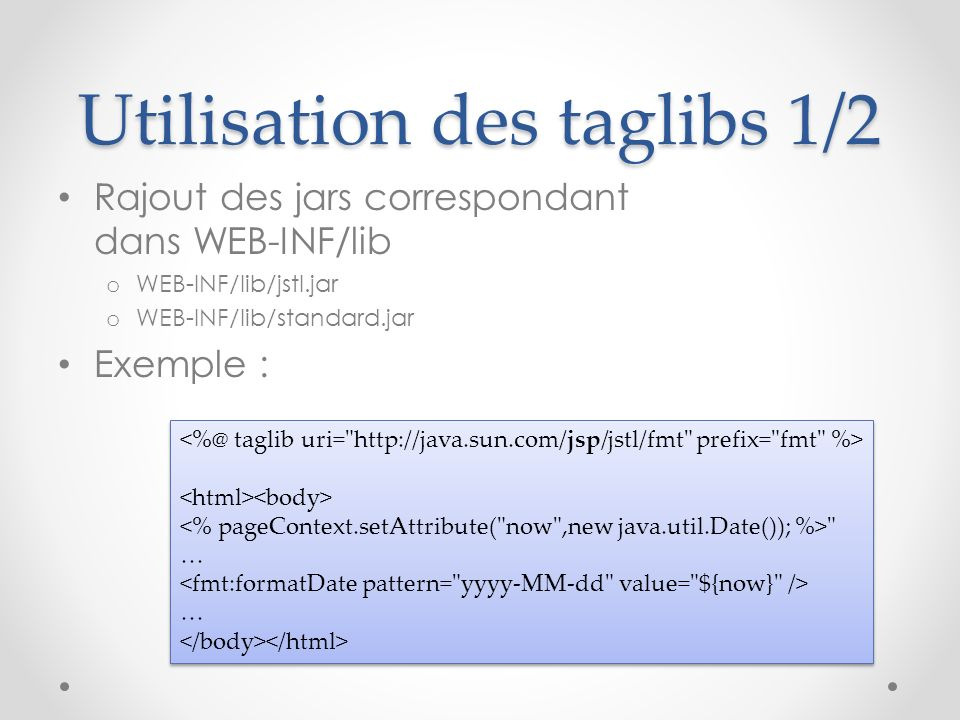 Utilisation des taglibs 1/2 Rajout des jars correspondant dans WEB-INF/lib o WEB-INF/lib/jstl.jar o WEB-INF/lib/standard.jar Exemple :