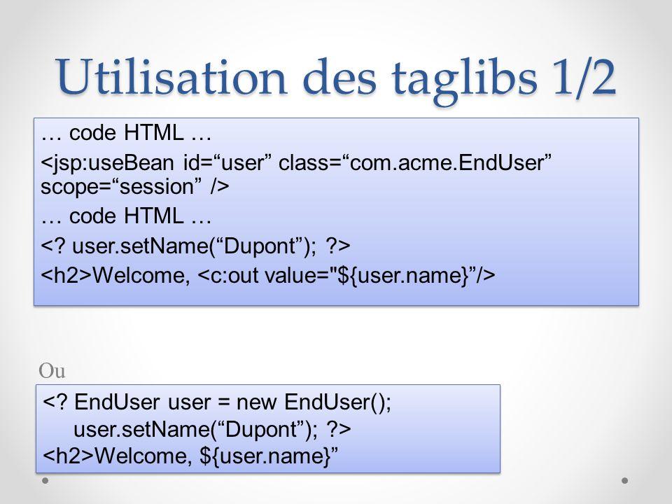 Utilisation des taglibs 1/2 … code HTML … … code HTML … Welcome, … code HTML … … code HTML … Welcome, <? EndUser user = new EndUser(); user.setName(Du