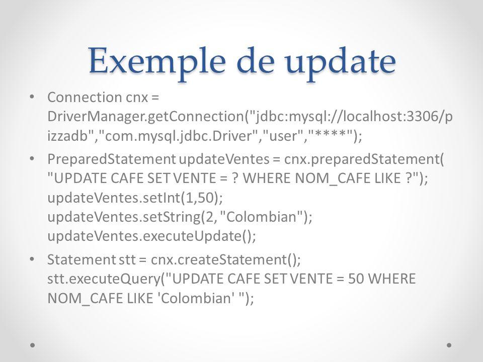 Exemple de update Connection cnx = DriverManager.getConnection( jdbc:mysql://localhost:3306/p izzadb , com.mysql.jdbc.Driver , user , **** ); PreparedStatement updateVentes = cnx.preparedStatement( UPDATE CAFE SET VENTE = .