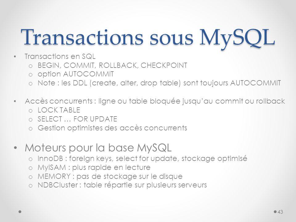 Transactions sous MySQL Transactions en SQL o BEGIN, COMMIT, ROLLBACK, CHECKPOINT o option AUTOCOMMIT o Note : les DDL (create, alter, drop table) sont toujours AUTOCOMMIT Accès concurrents : ligne ou table bloquée jusquau commit ou rollback o LOCK TABLE o SELECT … FOR UPDATE o Gestion optimistes des accès concurrents Moteurs pour la base MySQL o InnoDB : foreign keys, select for update, stockage optimisé o MyISAM : plus rapide en lecture o MEMORY : pas de stockage sur le disque o NDBCluster : table répartie sur plusieurs serveurs 43