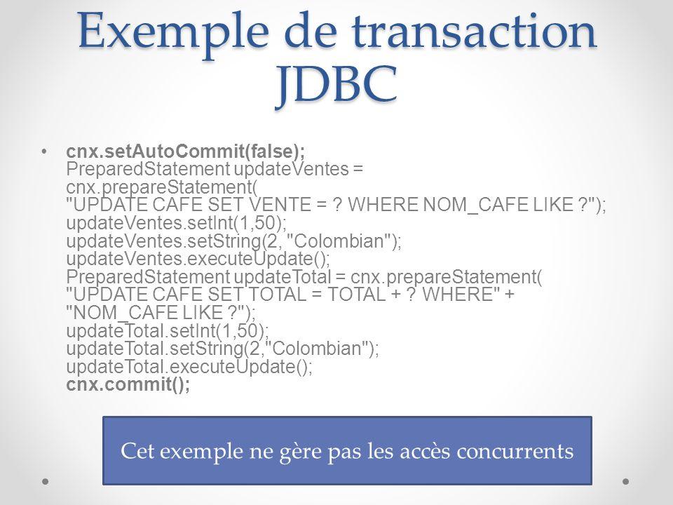 Exemple de transaction JDBC cnx.setAutoCommit(false); PreparedStatement updateVentes = cnx.prepareStatement( UPDATE CAFE SET VENTE = .