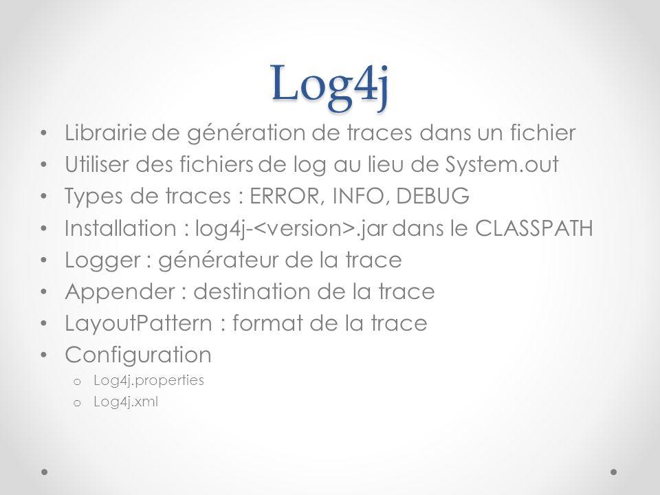 Log4j Librairie de génération de traces dans un fichier Utiliser des fichiers de log au lieu de System.out Types de traces : ERROR, INFO, DEBUG Instal