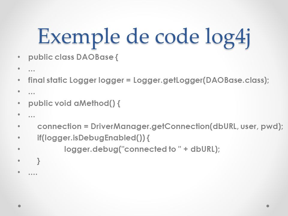 Exemple de code log4j public class DAOBase {... final static Logger logger = Logger.getLogger(DAOBase.class);... public void aMethod() {... connection