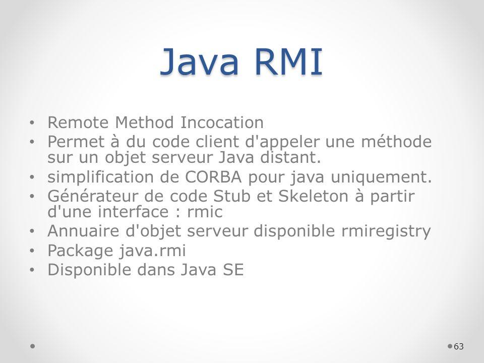 63 Java RMI Remote Method Incocation Permet à du code client d'appeler une méthode sur un objet serveur Java distant. simplification de CORBA pour jav
