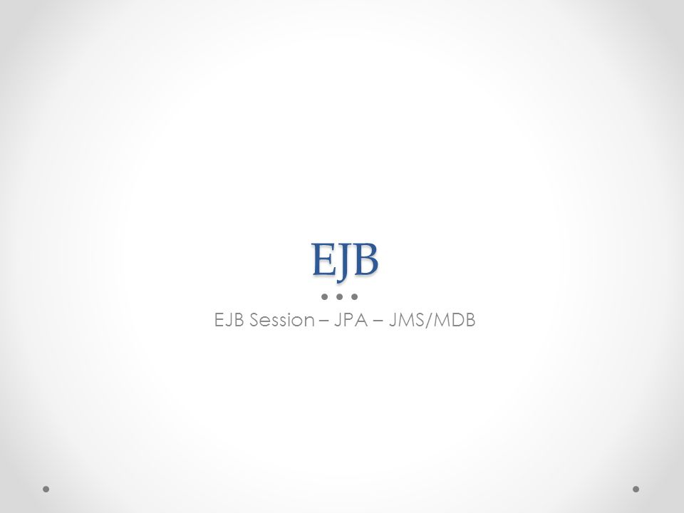 EJB EJB Session – JPA – JMS/MDB