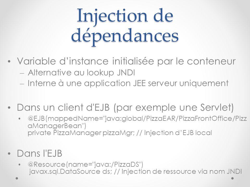 Injection de dépendances Variable dinstance initialisée par le conteneur – Alternative au lookup JNDI – Interne à une application JEE serveur uniquement Dans un client d EJB (par exemple une Servlet) @EJB(mappedName= java:global/PizzaEAR/PizzaFrontOffice/Pizz aManagerBean ) private PizzaManager pizzaMgr; // Injection dEJB local Dans l EJB @Resource(name= java:/PizzaDS ) javax.sql.DataSource ds; // Injection de ressource via nom JNDI