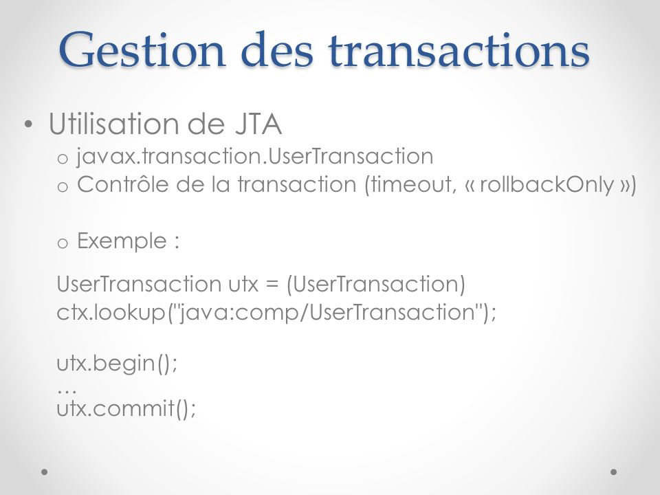Gestion des transactions Utilisation de JTA o javax.transaction.UserTransaction o Contrôle de la transaction (timeout, « rollbackOnly ») o Exemple : U