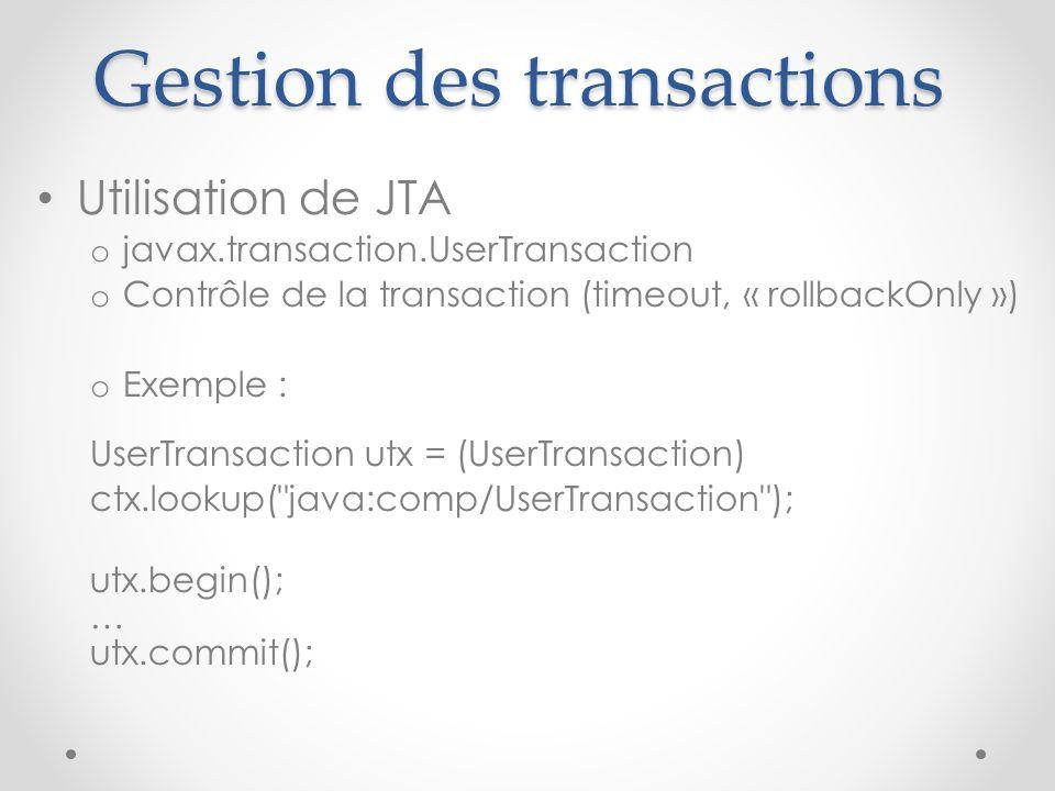 Gestion des transactions Utilisation de JTA o javax.transaction.UserTransaction o Contrôle de la transaction (timeout, « rollbackOnly ») o Exemple : UserTransaction utx = (UserTransaction) ctx.lookup( java:comp/UserTransaction ); utx.begin(); … utx.commit();