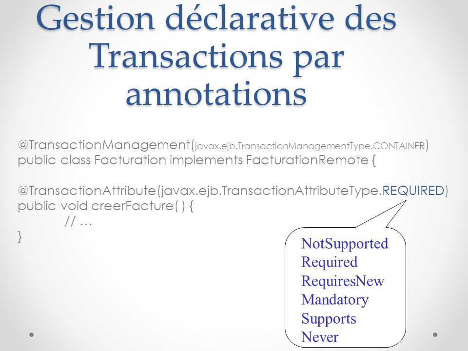 @TransactionManagement( javax.ejb.TransactionManagementType.CONTAINER ) public class Facturation implements FacturationRemote { @TransactionAttribute(javax.ejb.TransactionAttributeType.REQUIRED) public void creerFacture( ) { // … } Gestion déclarative des Transactions par annotations NotSupported Required RequiresNew Mandatory Supports Never