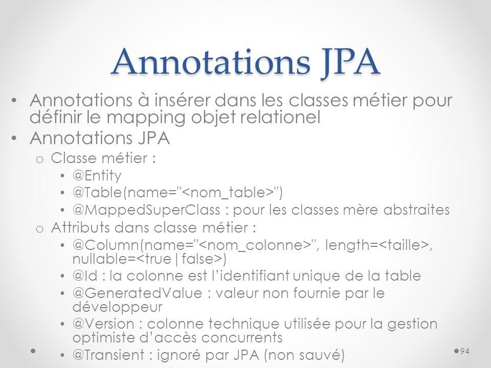 Annotations JPA Annotations à insérer dans les classes métier pour définir le mapping objet relationel Annotations JPA o Classe métier : @Entity @Tabl