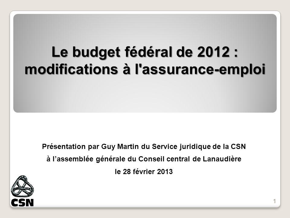 Le budget fédéral de 2012 : modifications à l assurance-emploi Présentation par Guy Martin du Service juridique de la CSN à lassemblée générale du Conseil central de Lanaudière le 28 février 2013 1