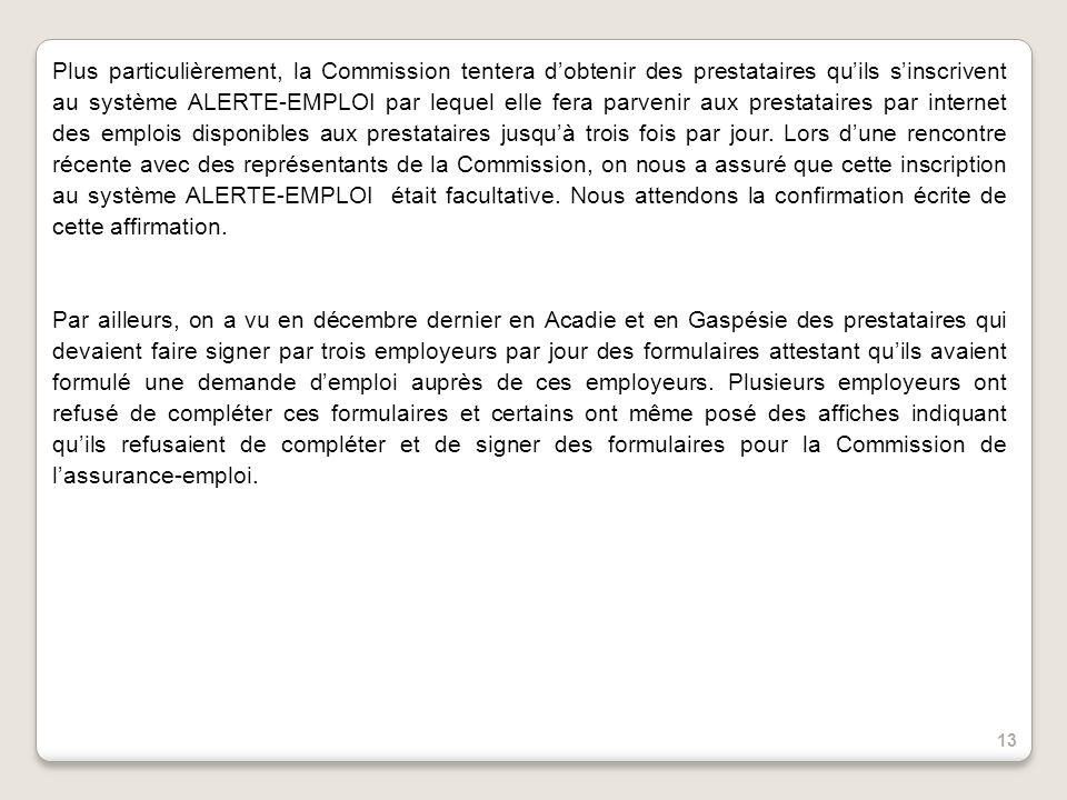 Plus particulièrement, la Commission tentera dobtenir des prestataires quils sinscrivent au système ALERTE-EMPLOI par lequel elle fera parvenir aux prestataires par internet des emplois disponibles aux prestataires jusquà trois fois par jour.