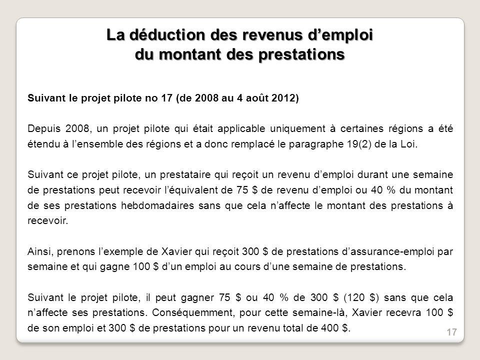 La déduction des revenus demploi du montant des prestations Suivant le projet pilote no 17 (de 2008 au 4 août 2012) Depuis 2008, un projet pilote qui était applicable uniquement à certaines régions a été étendu à lensemble des régions et a donc remplacé le paragraphe 19(2) de la Loi.