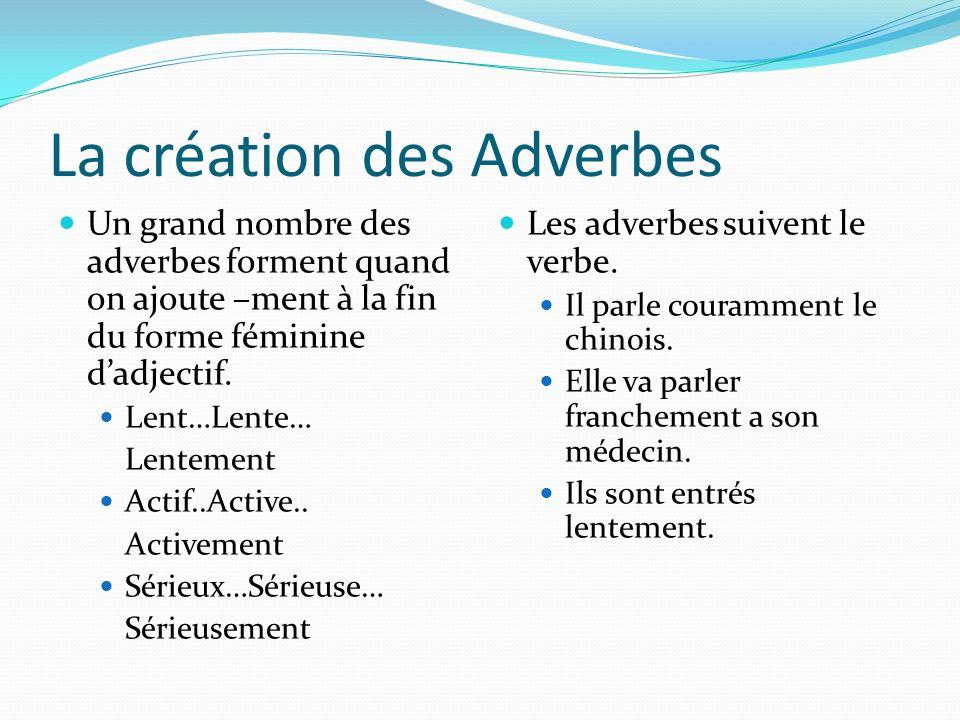 La création des Adverbes Un grand nombre des adverbes forment quand on ajoute –ment à la fin du forme féminine dadjectif. Lent…Lente… Lentement Actif.