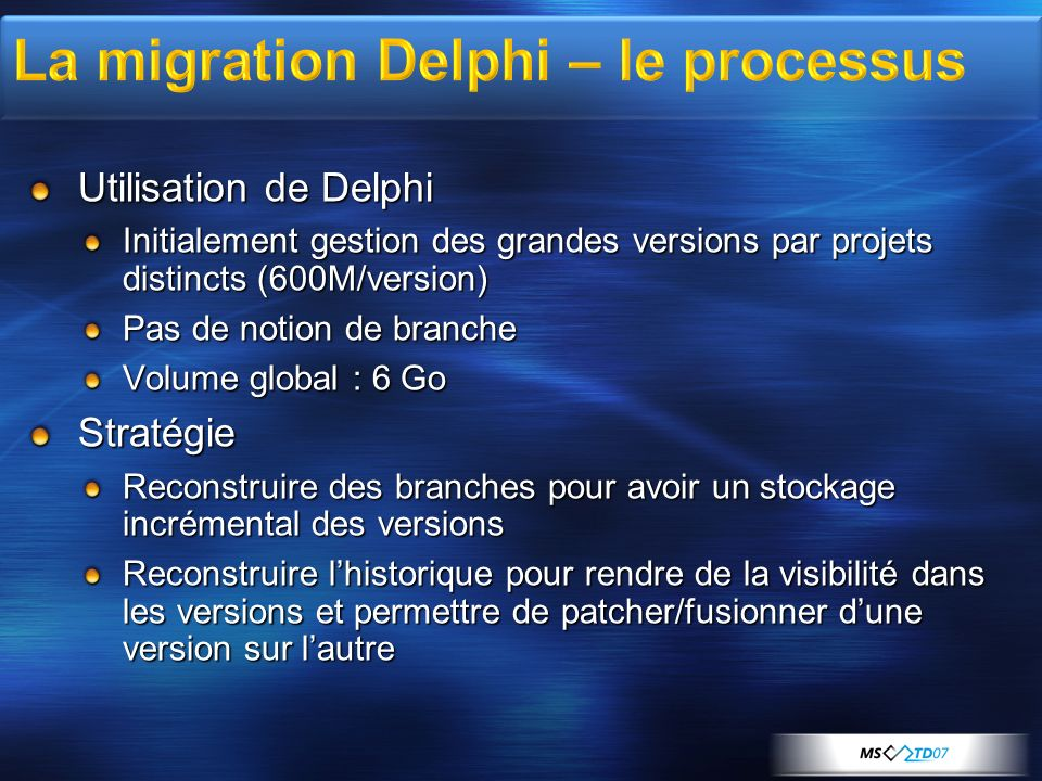 Utilisation de Delphi Initialement gestion des grandes versions par projets distincts (600M/version) Pas de notion de branche Volume global : 6 Go Str