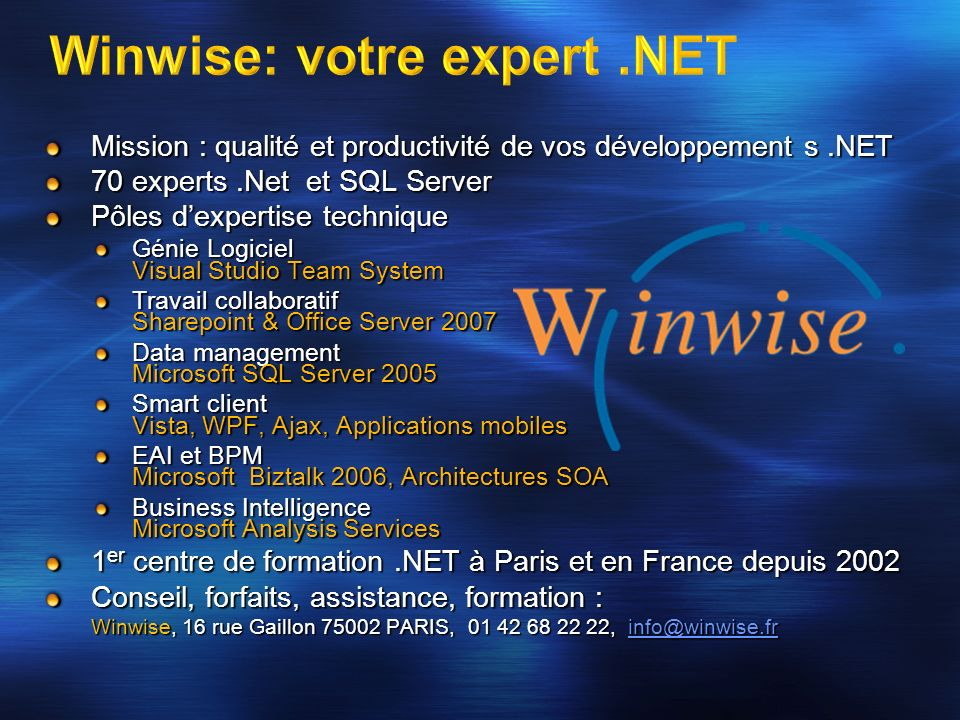 Mission : qualité et productivité de vos développement s.NET 70 experts.Net et SQL Server Pôles dexpertise technique Génie Logiciel Visual Studio Team System Travail collaboratif Sharepoint & Office Server 2007 Data management Microsoft SQL Server 2005 Smart client Vista, WPF, Ajax, Applications mobiles EAI et BPM Microsoft Biztalk 2006, Architectures SOA Business Intelligence Microsoft Analysis Services 1 er centre de formation.NET à Paris et en France depuis 2002 Conseil, forfaits, assistance, formation : Winwise, 16 rue Gaillon 75002 PARIS, 01 42 68 22 22, info@winwise.fr info@winwise.fr