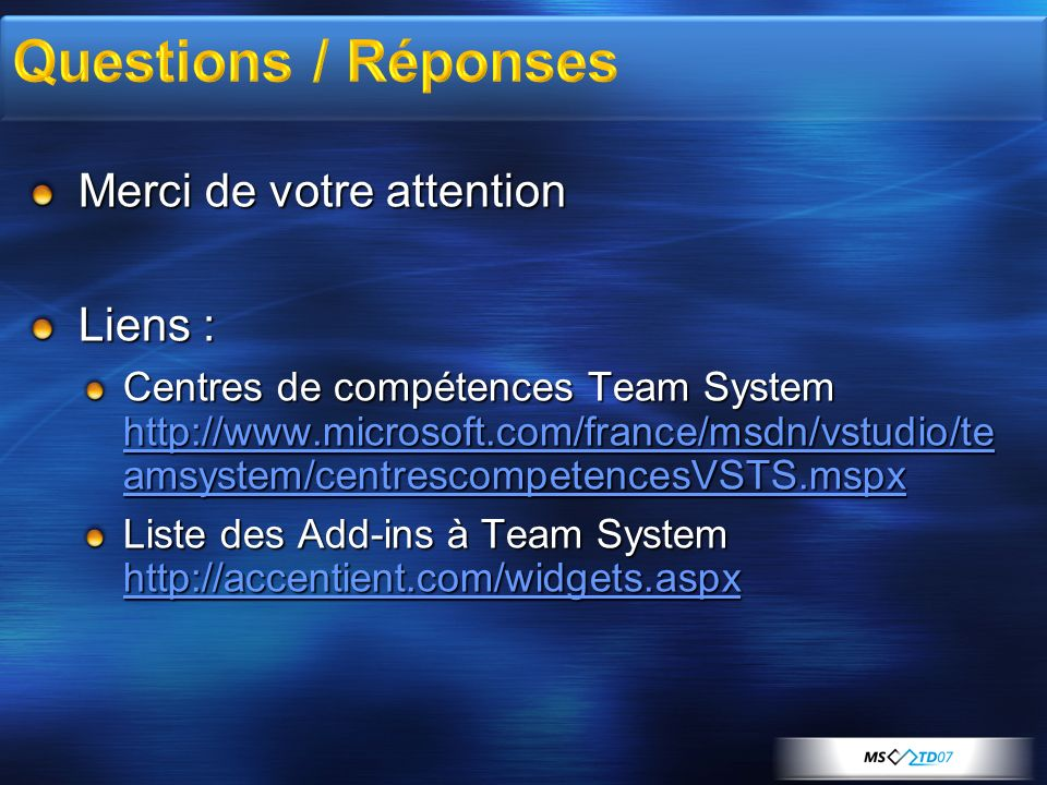 Merci de votre attention Liens : Centres de compétences Team System http://www.microsoft.com/france/msdn/vstudio/te amsystem/centrescompetencesVSTS.ms