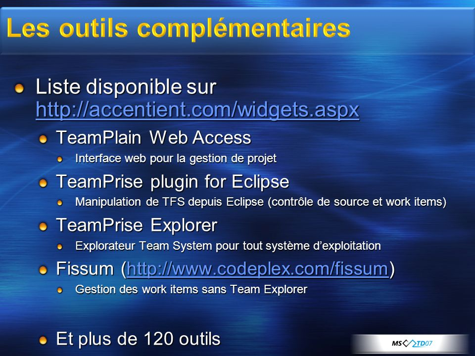 Liste disponible sur http://accentient.com/widgets.aspx http://accentient.com/widgets.aspx TeamPlain Web Access Interface web pour la gestion de projet TeamPrise plugin for Eclipse Manipulation de TFS depuis Eclipse (contrôle de source et work items) TeamPrise Explorer Explorateur Team System pour tout système dexploitation Fissum (http://www.codeplex.com/fissum) http://www.codeplex.com/fissum Gestion des work items sans Team Explorer Et plus de 120 outils