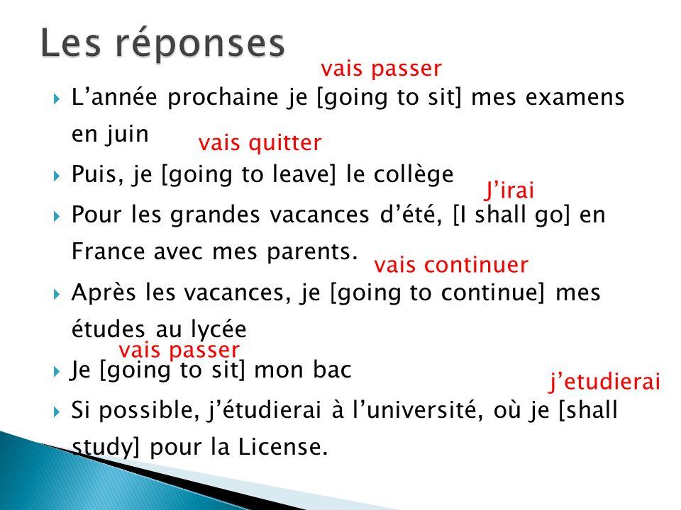 Lannée prochaine je [going to sit] mes examens en juin Puis, je [going to leave] le collège Pour les grandes vacances dété, [I shall go] en France avec mes parents.