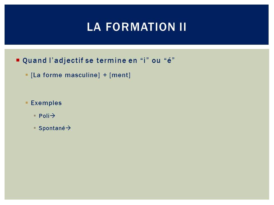 Quand ladjectif se termine en i ou é [La forme masculine] + [ment] Exemples Poli Spontané LA FORMATION II