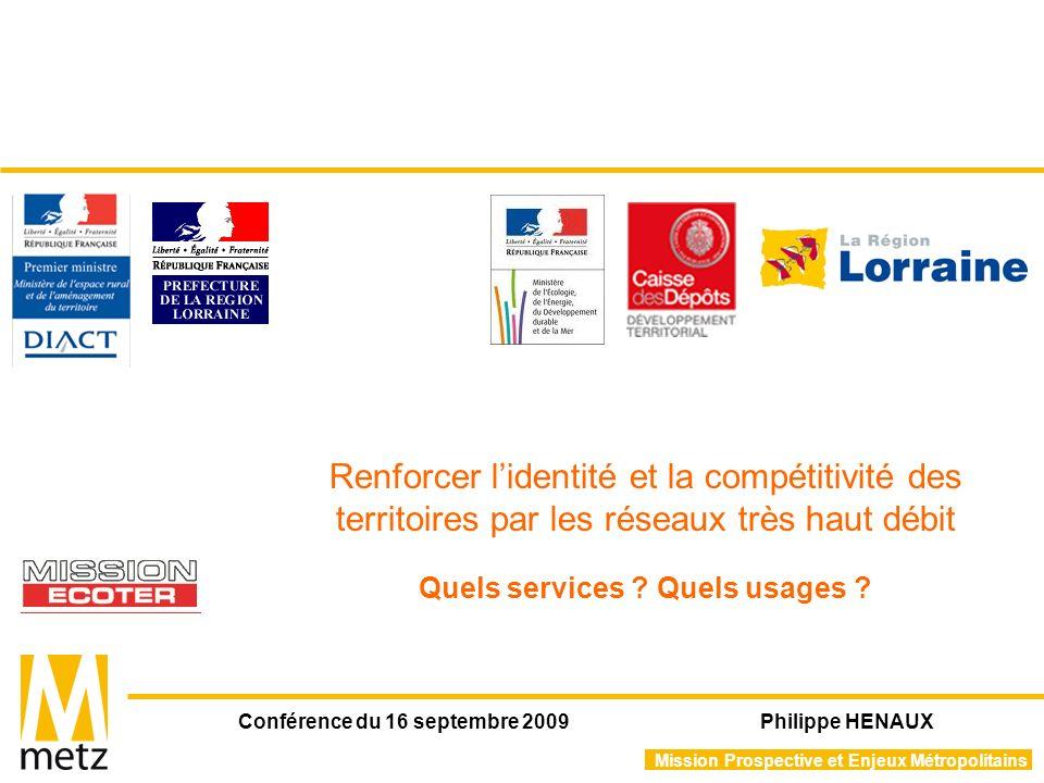 Mission Prospective et Enjeux Métropolitains Conférence du 16 septembre 2009 Philippe HENAUX Renforcer lidentité et la compétitivité des territoires par les réseaux très haut débit Quels services .