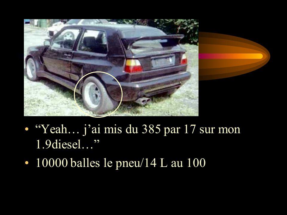 Yeah… jai mis du 385 par 17 sur mon 1.9diesel… 10000 balles le pneu/14 L au 100