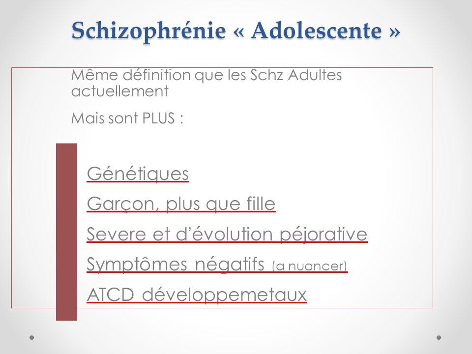 Schizophrénie « Adolescente » Même définition que les Schz Adultes actuellement Mais sont PLUS : Génétiques Garçon, plus que fille Severe et dévolution péjorative Symptômes négatifs (a nuancer) ATCD développemetaux