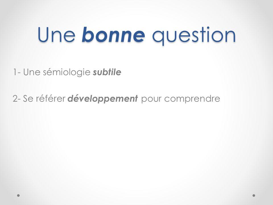 Une bonne question 1- Une sémiologie subtile 2- Se référer développement pour comprendre