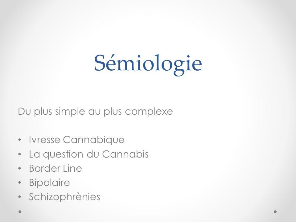 Sémiologie Du plus simple au plus complexe Ivresse Cannabique La question du Cannabis Border Line Bipolaire Schizophrènies