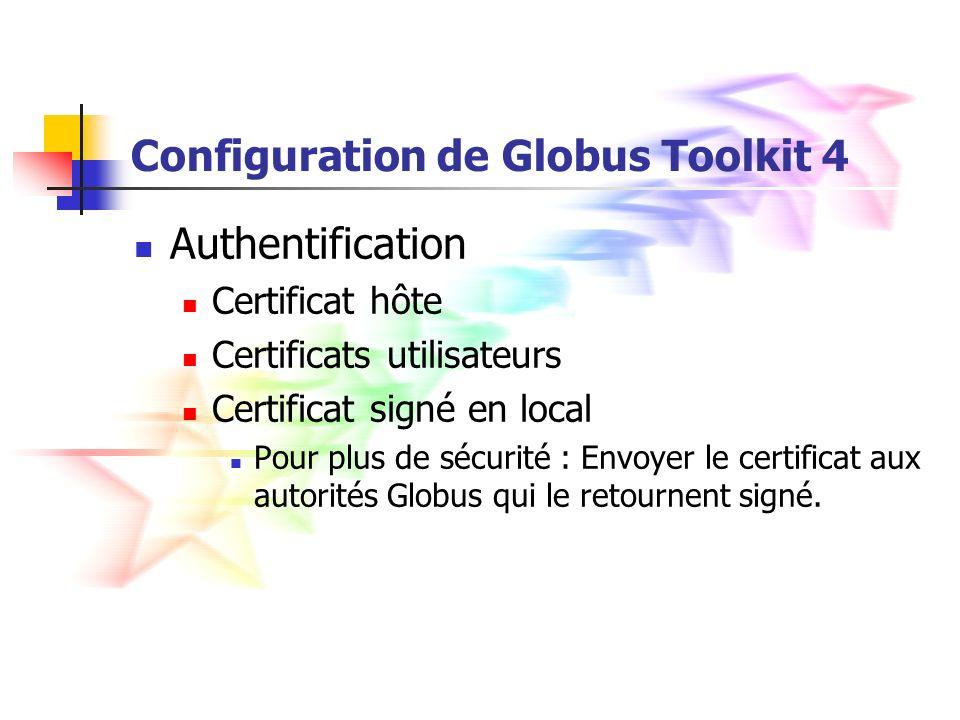 Configuration de Globus Toolkit 4 Authentification Certificat hôte Certificats utilisateurs Certificat signé en local Pour plus de sécurité : Envoyer le certificat aux autorités Globus qui le retournent signé.