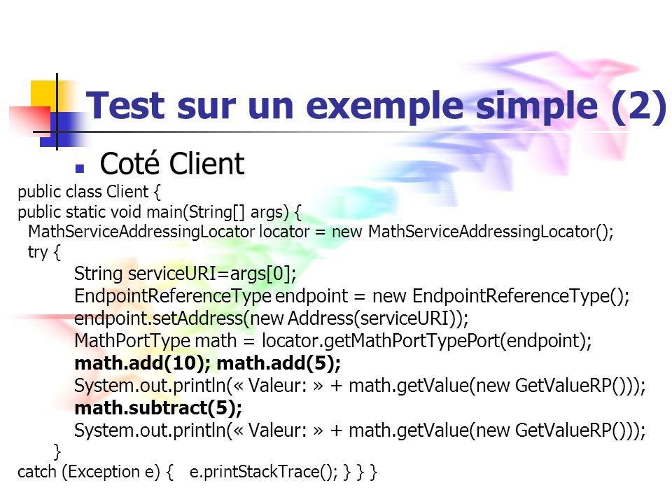 Test sur un exemple simple (2) Coté Client public class Client { public static void main(String[] args) { MathServiceAddressingLocator locator = new MathServiceAddressingLocator(); try { String serviceURI=args[0]; EndpointReferenceType endpoint = new EndpointReferenceType(); endpoint.setAddress(new Address(serviceURI)); MathPortType math = locator.getMathPortTypePort(endpoint); math.add(10); math.add(5); System.out.println(« Valeur: » + math.getValue(new GetValueRP())); math.subtract(5); System.out.println(« Valeur: » + math.getValue(new GetValueRP())); } catch (Exception e) { e.printStackTrace(); } } }