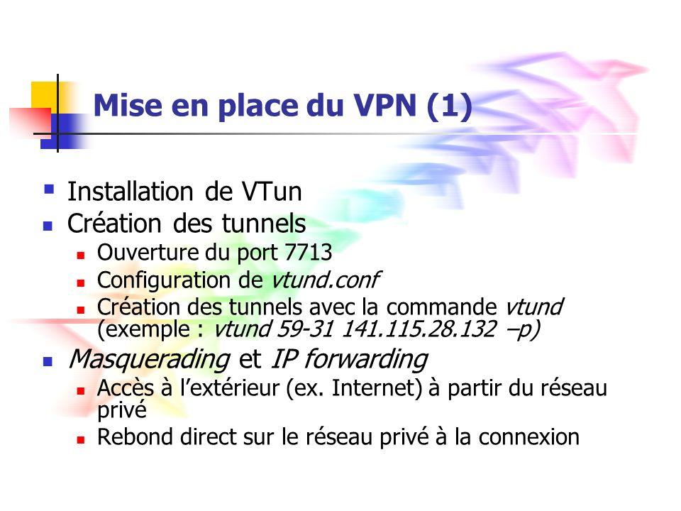 Mise en place du VPN (2) # Tunnel i : xx-yy (serveur côté xx) xx-yy { pass ; # un moyen d obtenir un mot de passe : ps ax | md5sum type ether ; # tunnel Ethernet proto tcp; # Protocole de transport TCP keepalive yes; # Liste des programmes à lancer une fois la connexion établie (initialisation des protocoles, du routage, etc.) up { ifconfig % 10.1.i.xx netmask 255.255.255.0 ; route add -net 192.168.yy.0 gw 10.1.i.yy netmask 255.255.255.0 ; }; # Liste des programmes à lancer à la déconnexion down { ifconfig % down ; }; }