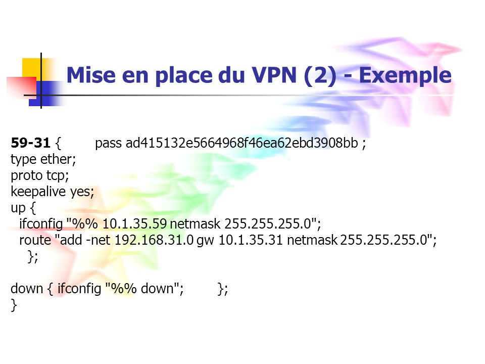 Mise en place du VPN (2) - Exemple 59-31 { pass ad415132e5664968f46ea62ebd3908bb ; type ether; proto tcp; keepalive yes; up { ifconfig