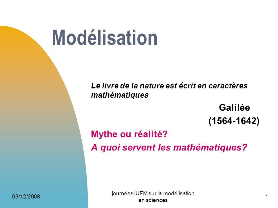 03/12/2008 journées IUFM sur la modélisation en sciences 1 Modélisation Le livre de la nature est écrit en caractères mathématiques Galilée (1564-1642