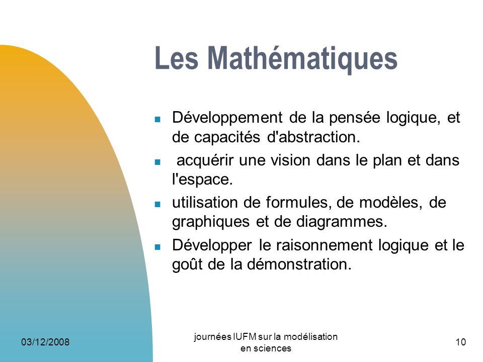 03/12/2008 journées IUFM sur la modélisation en sciences 10 Les Mathématiques Développement de la pensée logique, et de capacités d'abstraction. acqué